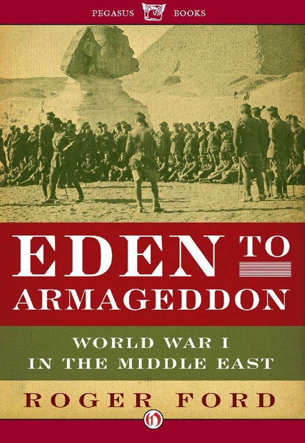 Eden to Armageddon: World War I in the Middle East By: Roger Ford