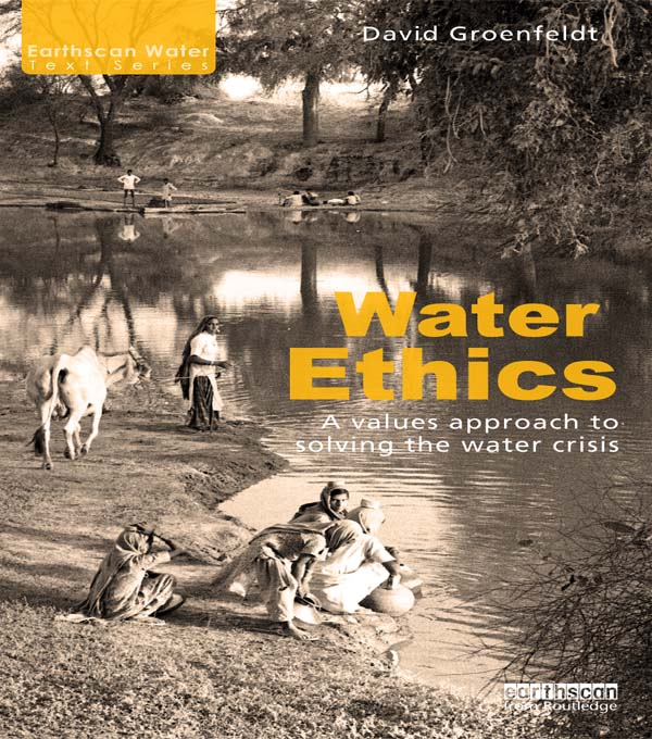 Water Ethics A Values Approach to Solving the Water Crisis