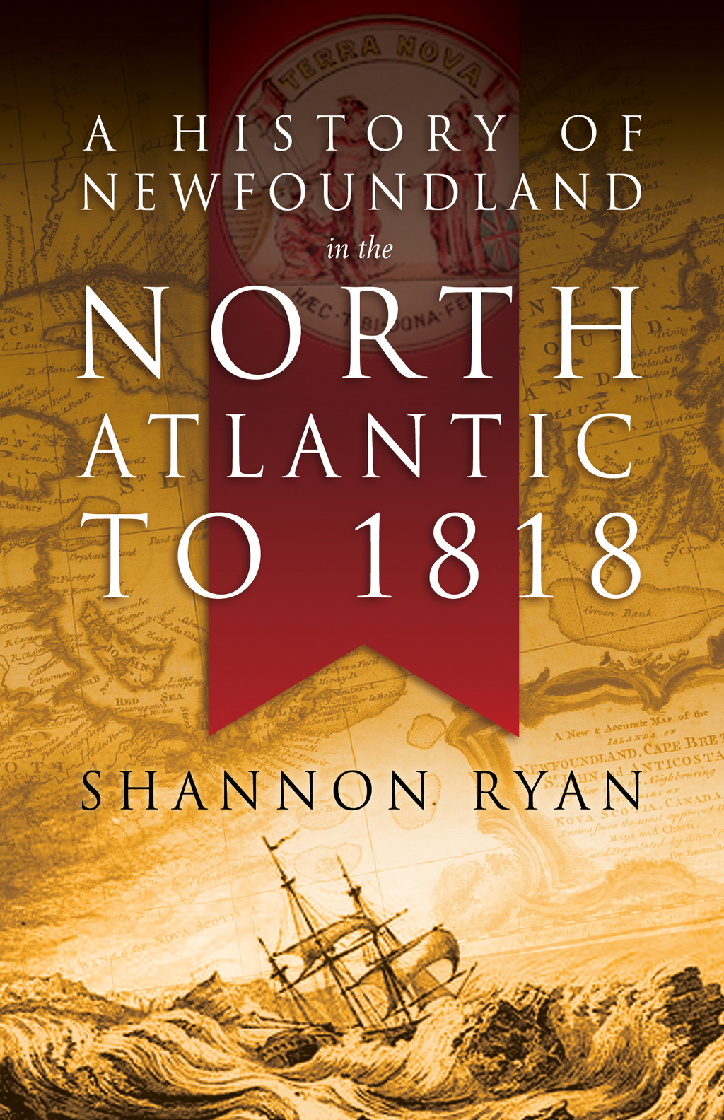 A History of Newfoundland in the North Atlantic to 1818 By: Shannon Ryan