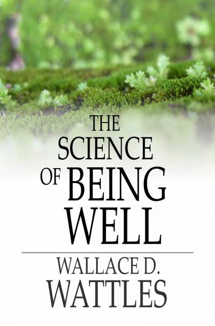 The Science Of Being Well By: Wallace D. Wattles