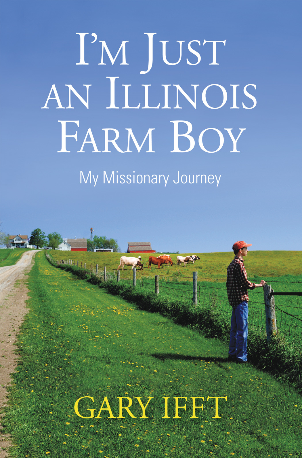I'm Just an Illinois Farm Boy By: Gary Ifft