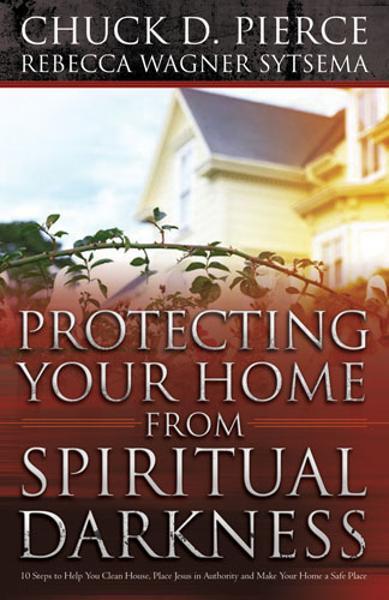 Protecting Your Home from Spiritual Darkness: 10 Steps to Help You Clean House, Place Jesus in Authority and Make Your Home a Safe Place By: Dr. Chuck D. Pierce,Rebecca Wagner Sytsema