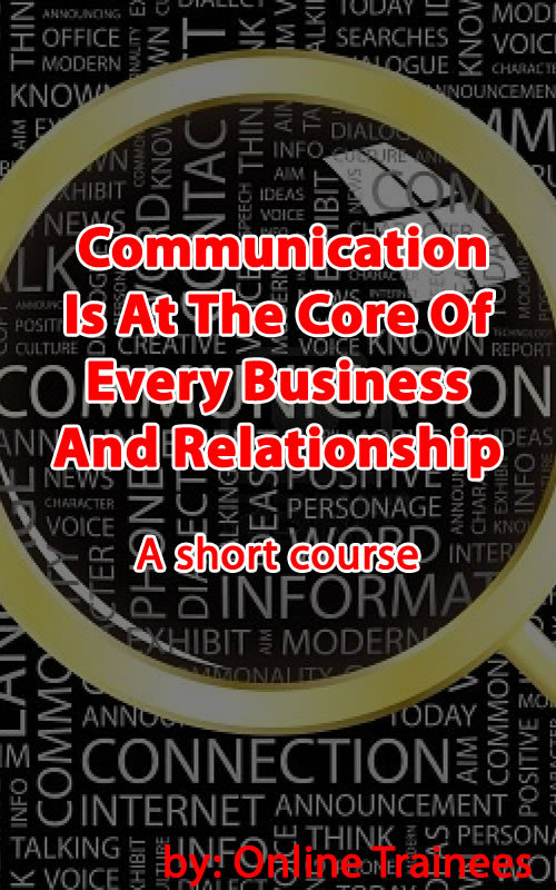 Communication Is At The Core Of Every Business And Relationship: A Short Course