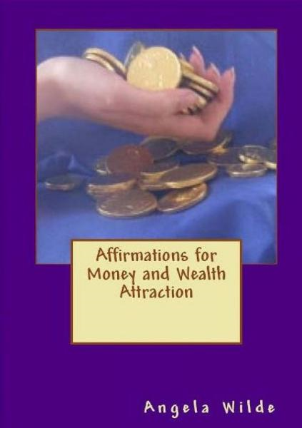 Affirmations for Money and Wealth Attraction By: Angela Wilde