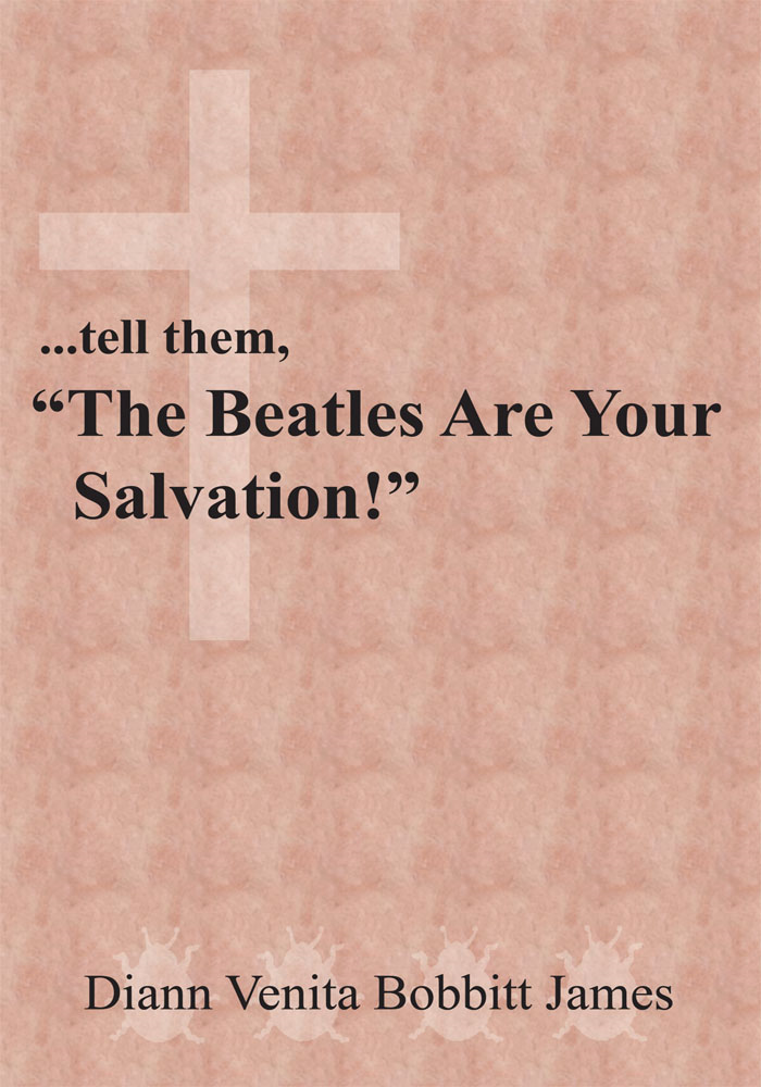 "...tell them, ""The Beatles Are Your Salvation!"" By: Diann Venita Bobbitt James"