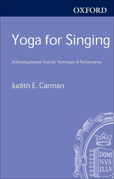 Yoga for Singing:A Developmental Tool for Technique and Performance  By: Judith E. Carman