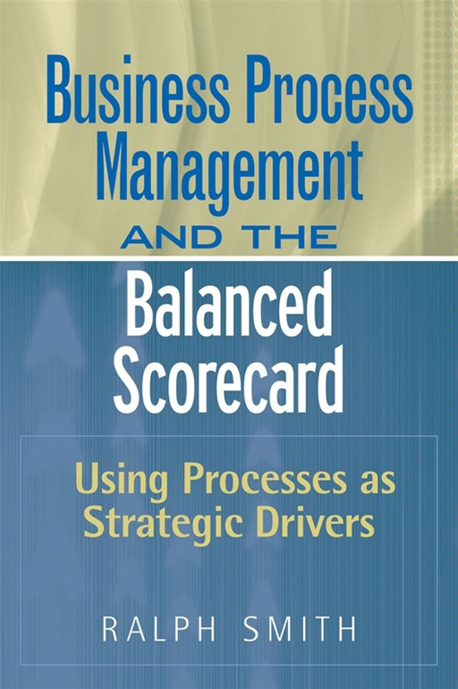 Business Process Management and the Balanced Scorecard By: Ralph F. Smith