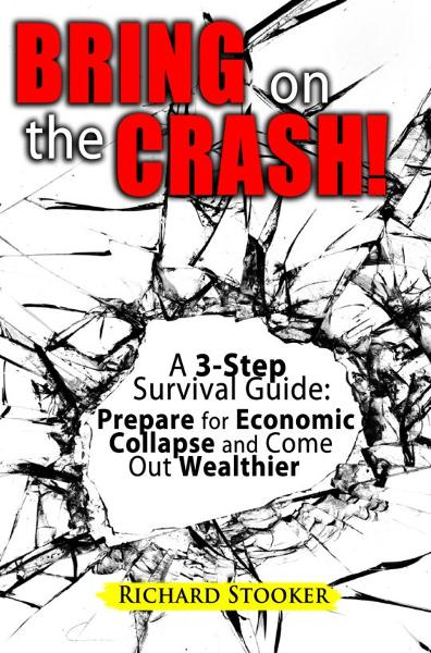 Bring On The Crash! A 3-Step Practical Survival Guide: Prepare for Economic Collapse and Come Out Wealthier By: Richard Stooker