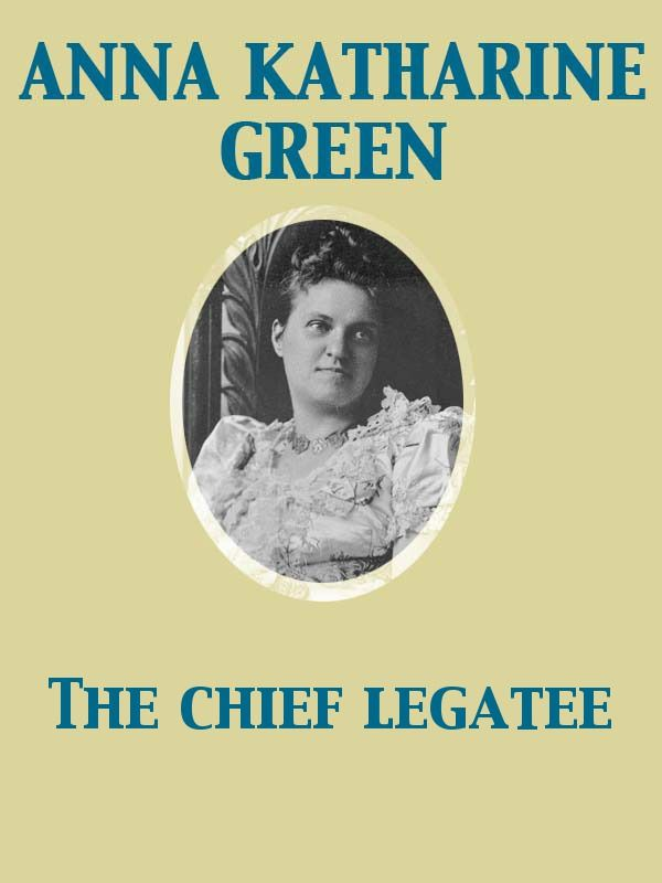 The Chief Legatee By: Anna Katharine Green