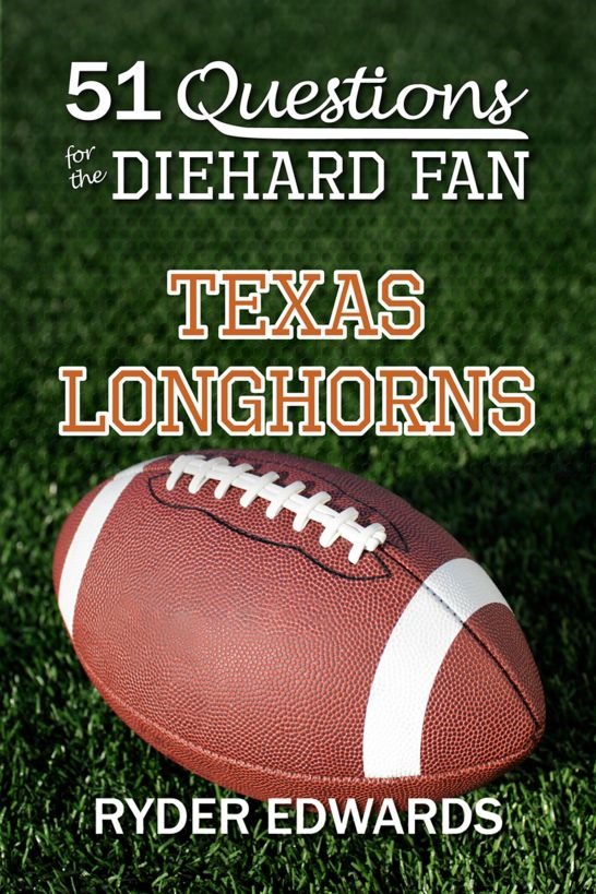 51 Questions for the Diehard Fan: Texas Longhorns By: Ryder Edwards