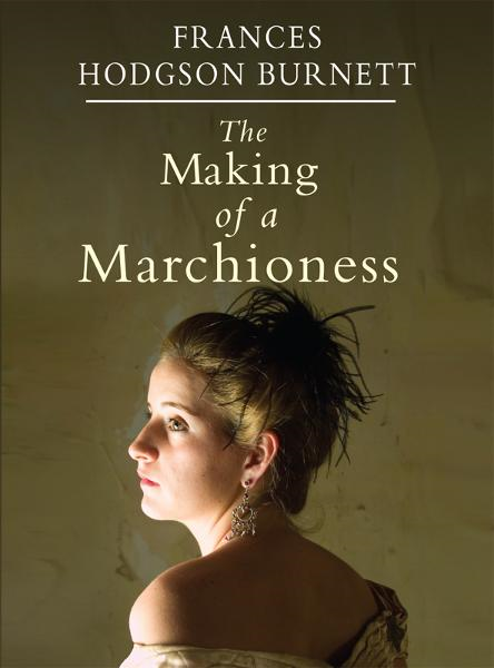 Frances Hodgson Burnett - The Making of a Marchioness
