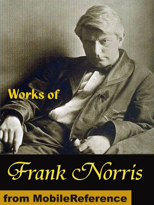 Works Of Frank Norris: The Octopus: A Story Of California, The Pit, McTeague And More (Mobi Collected Works)