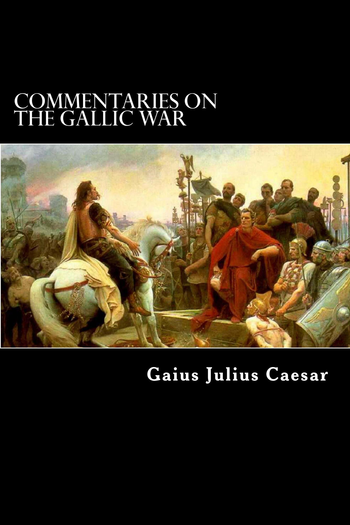 Commentaries on the Gallic War By: Gaius Julius Caesar