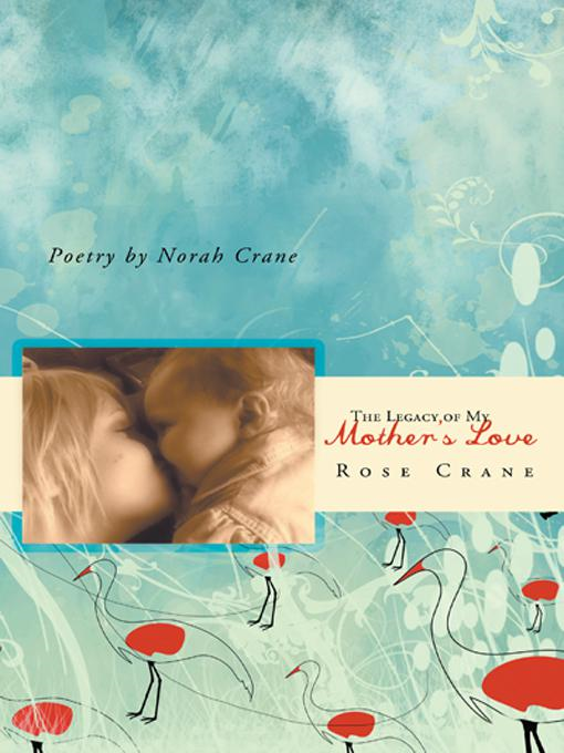 The Legacy of My Mothers Love By: Rose Crane