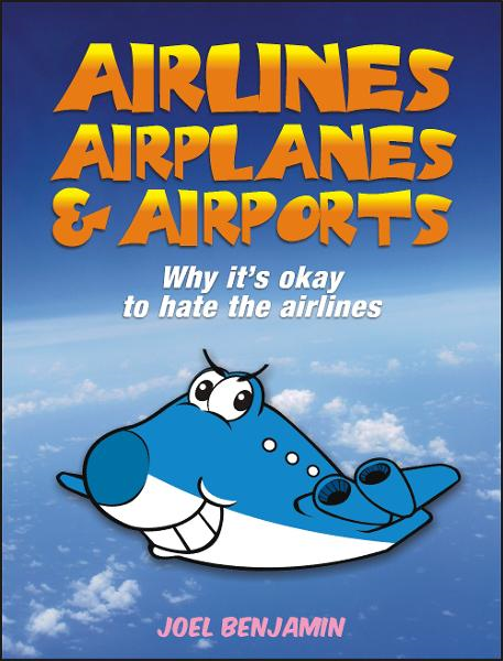 Airlines, Airplanes and Airports: Why It's Okay To Hate The Airlines By: Joel Benjamin