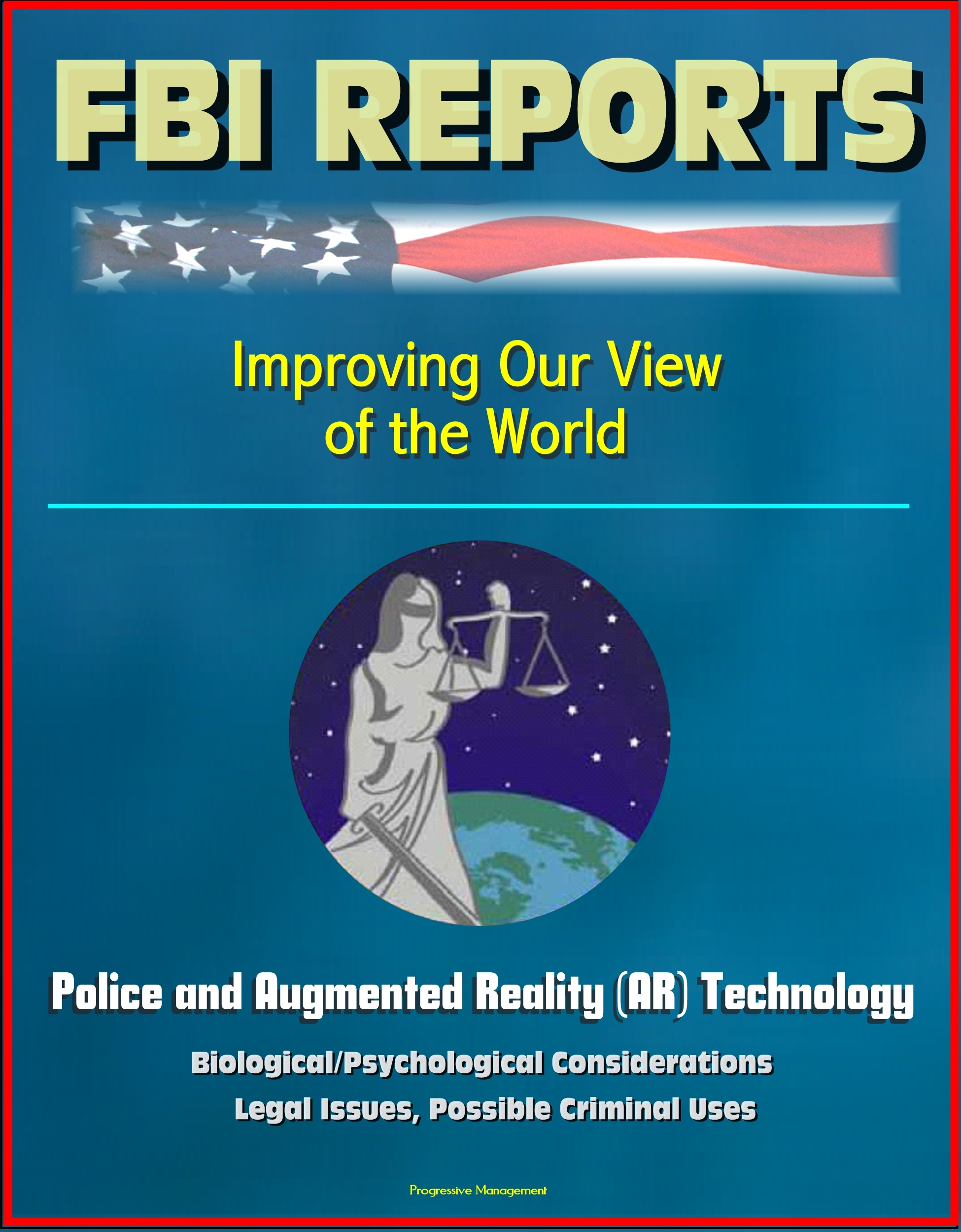 FBI Report: Improving Our View of the World: Police and Augmented Reality (AR) Technology - Biological/Psychological Considerations, Legal Issues, Possible Criminal Uses