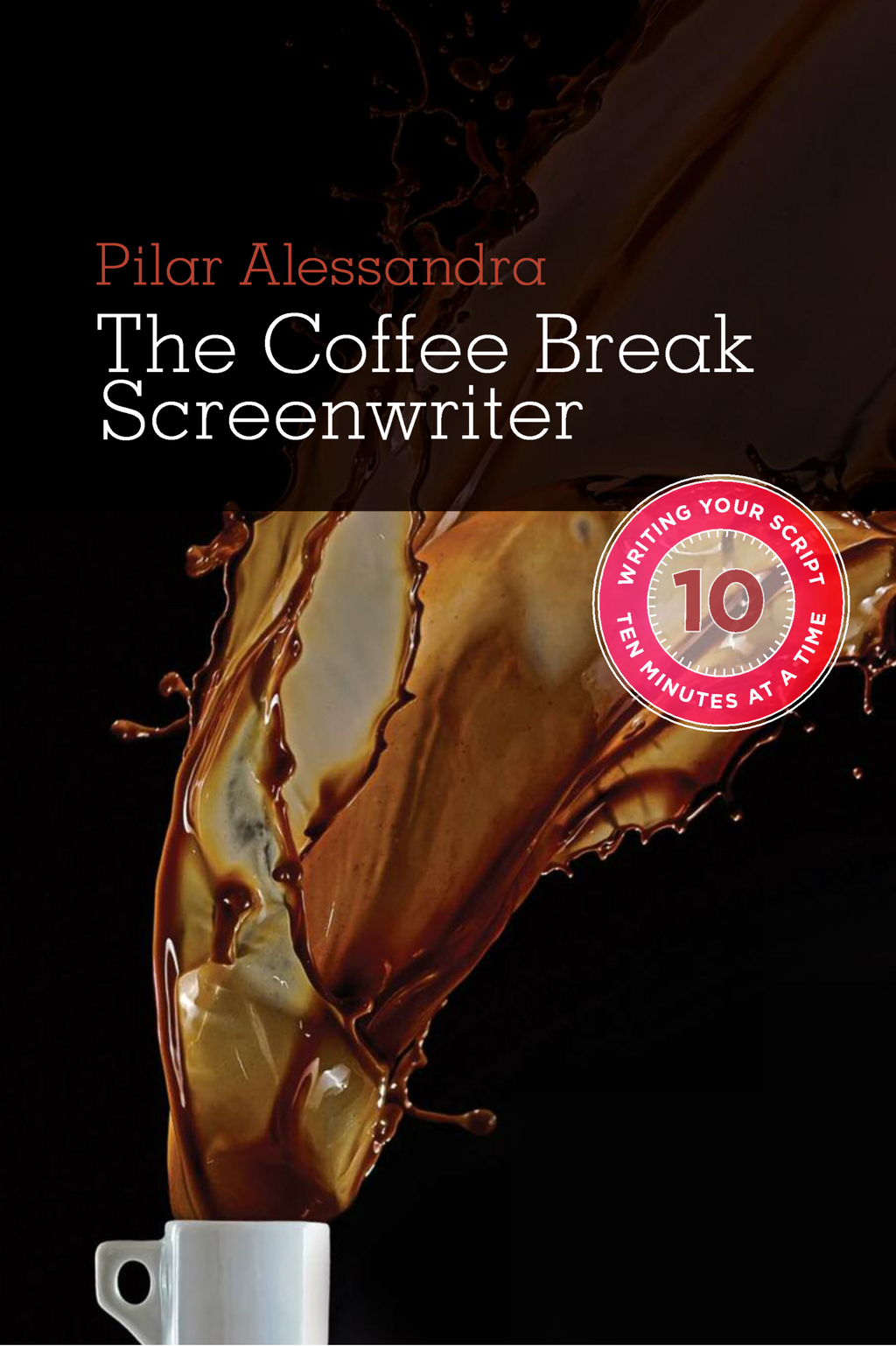 Coffee Break Screenwriter: Writing Your Script Ten Minutes at a Time