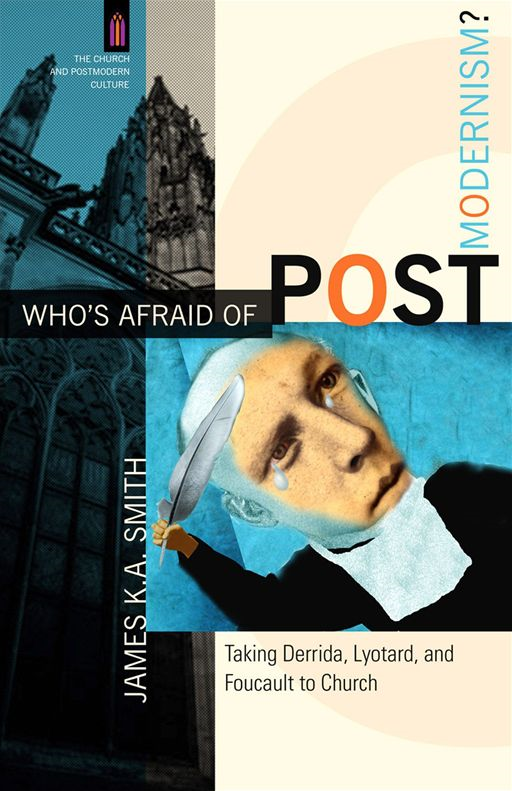 Who's Afraid of Postmodernism? (The Church and Postmodern Culture) By: James K. A. Smith