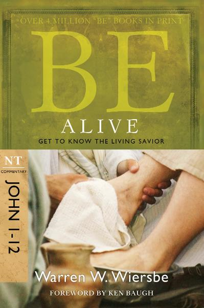 Be Alive (John 1-12): Get to Know the Living Savior By: Warren W. Wiersbe