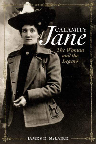 Calamity Jane: The Woman and the Legend By: James D. McLaird