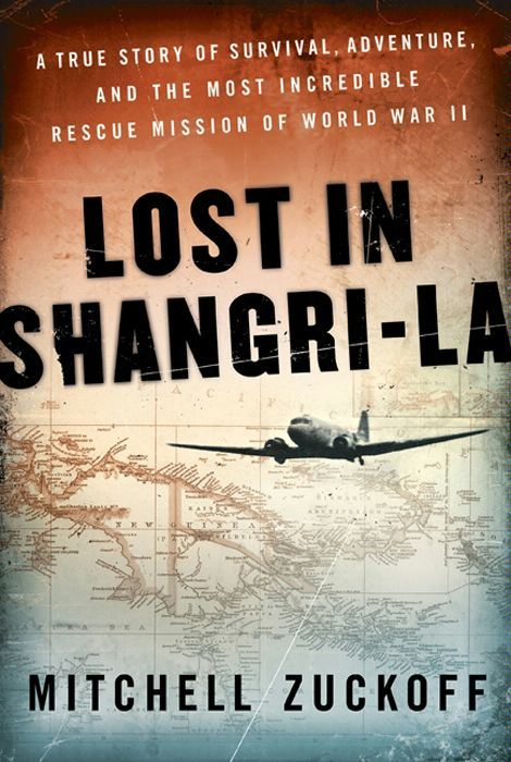 Lost in Shangri-La: A True Story of Survival, Adventure, and the Most Incredible Rescue Mission of World War II By: Mitchell Zuckoff