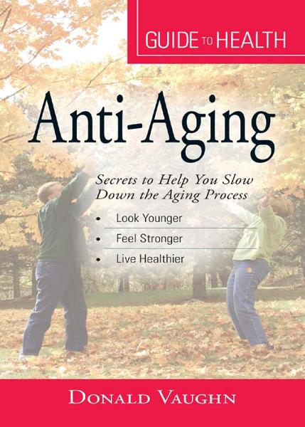 "Your Guide to Health: Anti-Aging: ""Secrets to Help You Slow Down the Aging Process"" By: Donald Vaughn"