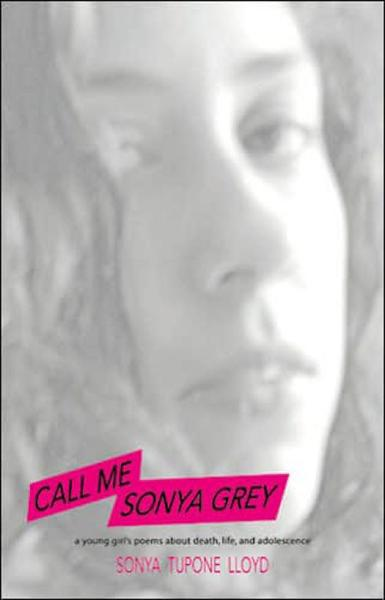 Call Me Sonya Grey: A Young Girl's Poems About Death, Life & Adolescence By: Sonya Lloyd