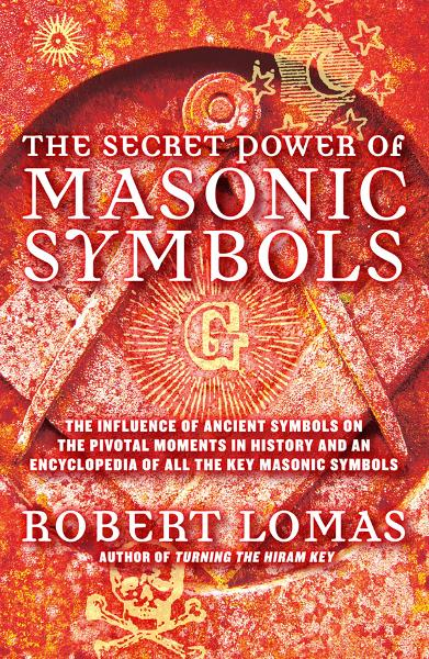 The Secret Power of Masonic Symbols: The Influence of Ancient Symbols on the Pivotal Moments in History and an Encyclopedia of All the Ke By: Robert Lomas
