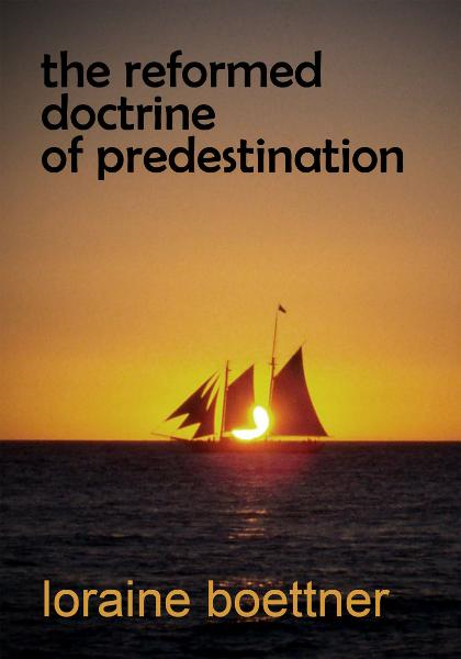 The Reformed Doctrine of Predestination By: Loraine Boettner