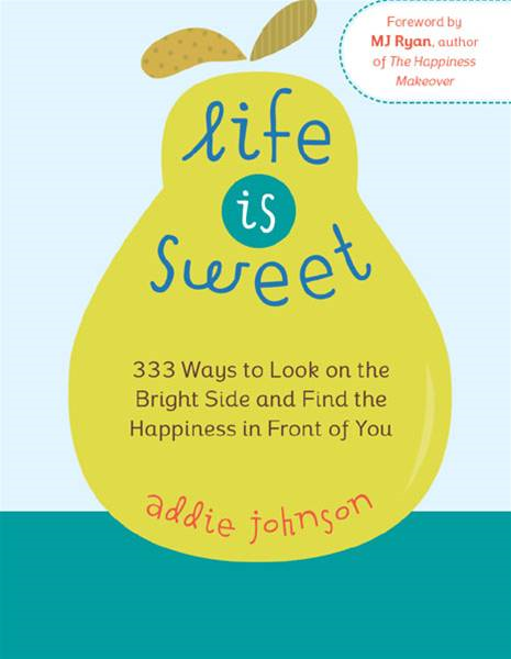 Life Is Sweet: 333 Ways To Look On The Bright Side And Find The Happiness In Front Of You By: Addie Johnson