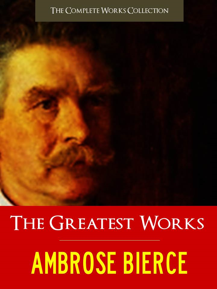 THE GREATEST WORKS OF AMBROSE BIERCE By: Ambrose Bierce
