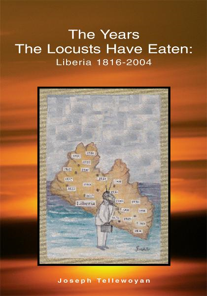 The Years the Locusts Have Eaten: Liberia 1816-2004 By: Joseph Tellewoyan