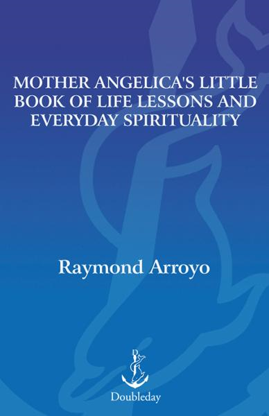 Mother Angelica's Little Book of Life Lessons and Everyday Spirituality By: Raymond Arroyo