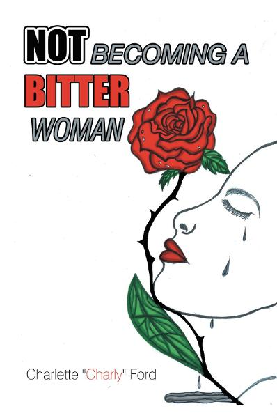 "NOT BECOMING A BITTER WOMAN By: Charlette""Charly"" Ford"