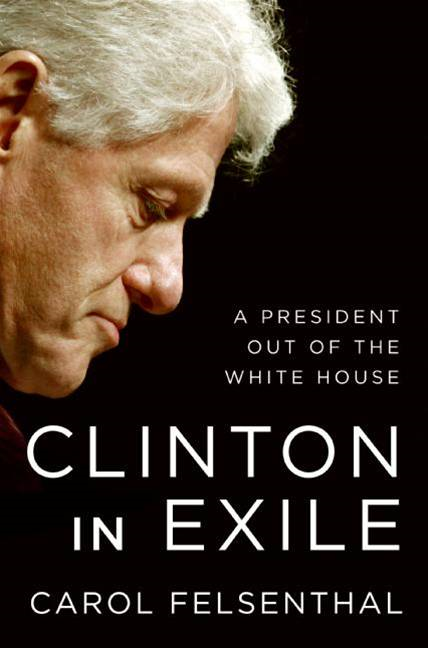 Clinton in Exile By: Carol Felsenthal