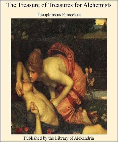 The Treasure of Treasures for Alchemists By: Theophrastus Paracelsus