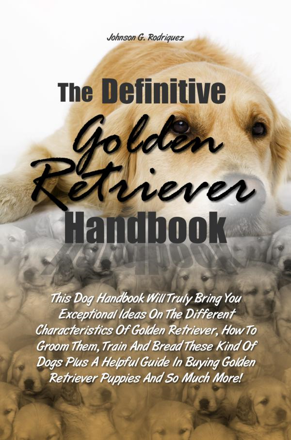 The Definitive Golden Retriever Handbook By: Johnson G. Rodriquez