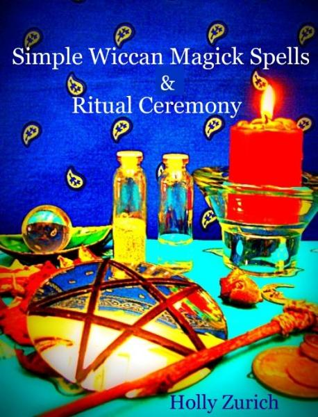Simple Wiccan Magick Spells & Ritual Ceremony By: Holly Zurich