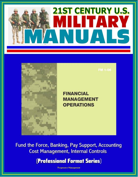 21st Century U.S. Military Manuals: Financial Management Operations (FM 1-06) - Fund the Force, Banking, Pay Support, Accounting, Cost Management, Internal Controls (Professional Format Series)