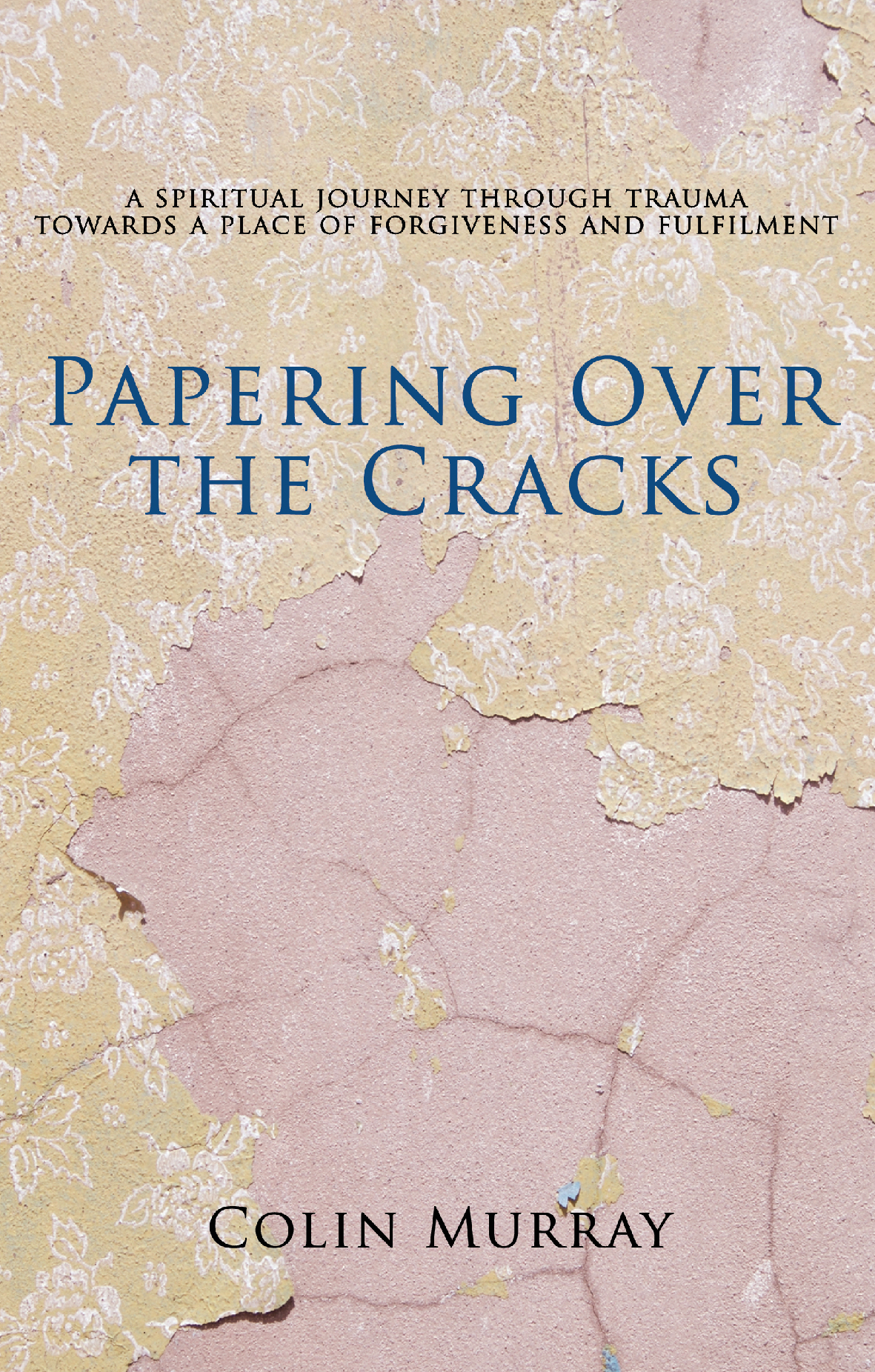 Papering Over The Cracks My spiritual journey through trauma towards a place of forgiveness and fulfilment