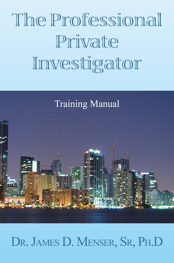 The Professional Private Investigator Training Manual By: DeT. James D. Menser PhD.