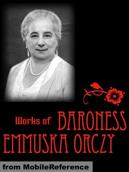 Works Of Baroness Emmuska Orczy: Incl: The Scarlet Pimpernel, The Old Man In The Corner, Lady Molly Of Scotland Yard, The League Of The Scarlet Pimpernel, I Will Repay, The Nest Of The Sparrowhawk, El Dorado & More  (Mobi Collected Works)