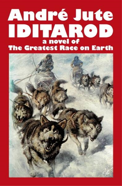 Iditarod a novel of The Greatest Race on Earth By: Andre Jute