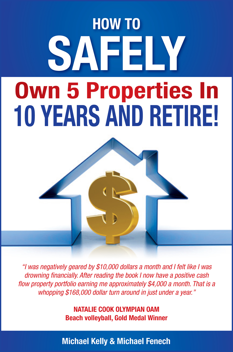 How to Safely Own 5 Properties in 10 Years and Retire! By: Michael Kelly and Michael Fenech