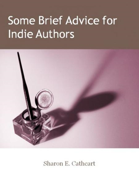 Some Brief Advice for Indie Authors By: Sharon E. Cathcart