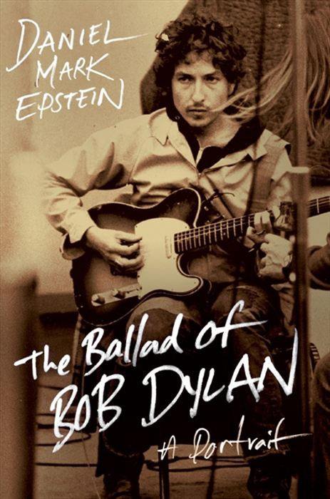 The Ballad of Bob Dylan: A Portrait By: Daniel Mark Epstein