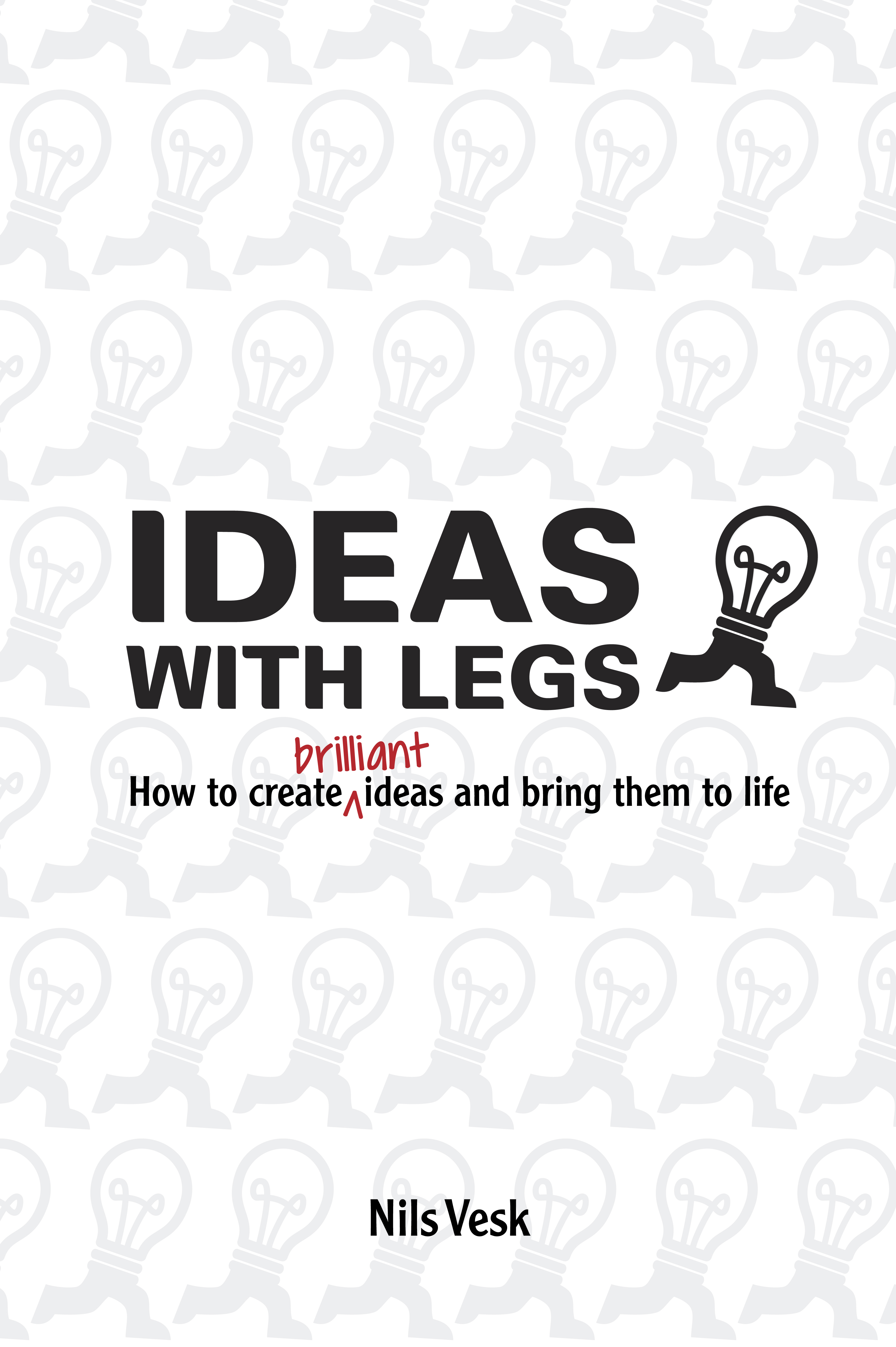 Ideas with legs: how to create brilliant ideas and bring them to life