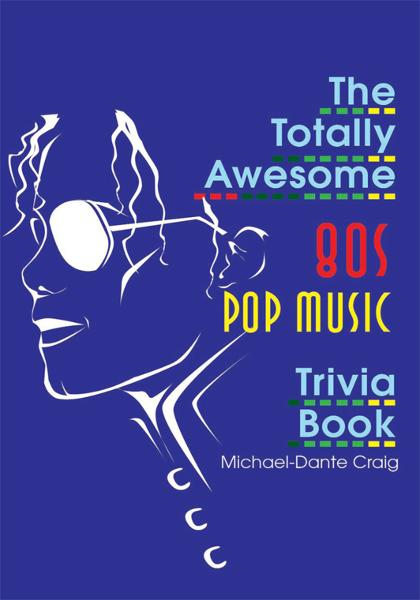 The Totally Awesome 80s Pop Music Trivia Book By: Michael-Dante Craig