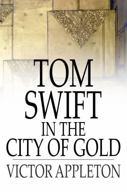 Cover Image: Tom Swift In The City Of Gold: Or, Marvelous Adventures Underground