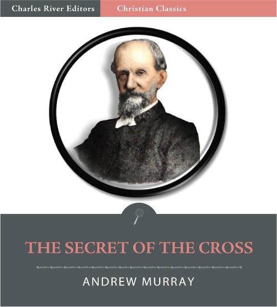 The Secret of the Cross (Illustrated Edition) By: Andrew Murray